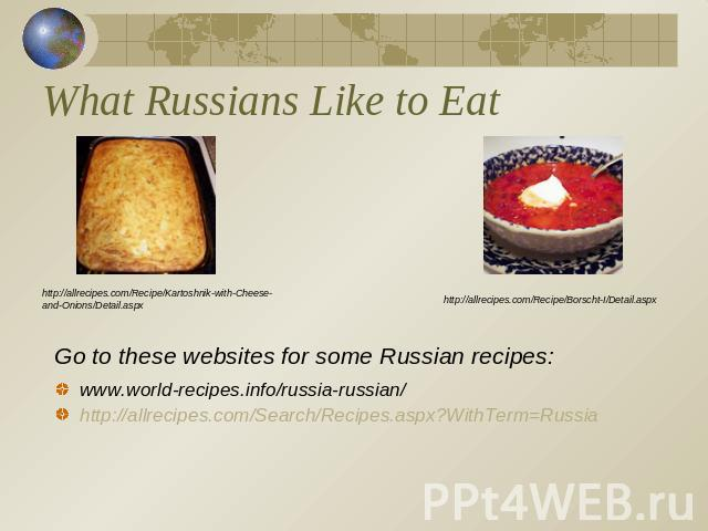 What Russians Like to Eat http://allrecipes.com/Recipe/Kartoshnik-with-Cheese-and-Onions/Detail.aspxhttp://allrecipes.com/Recipe/Borscht-I/Detail.aspxGo to these websites for some Russian recipes:www.world-recipes.info/russia-russian/http://allrecip…