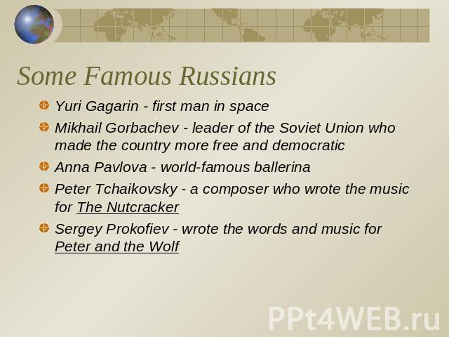 Some Famous Russians Yuri Gagarin - first man in spaceMikhail Gorbachev - leader of the Soviet Union who made the country more free and democraticAnna Pavlova - world-famous ballerinaPeter Tchaikovsky - a composer who wrote the music for The Nutcrac…