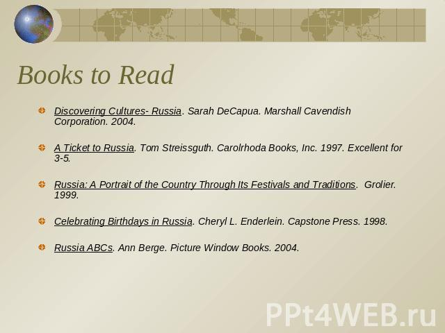 Books to Read Discovering Cultures- Russia. Sarah DeCapua. Marshall Cavendish Corporation. 2004.A Ticket to Russia. Tom Streissguth. Carolrhoda Books, Inc. 1997. Excellent for 3-5. Russia: A Portrait of the Country Through Its Festivals and Traditio…