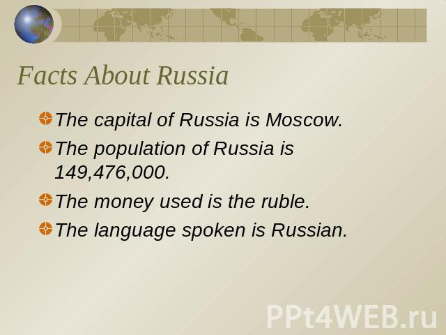 Facts About Russia The capital of Russia is Moscow.The population of Russia is 149,476,000.The money used is the ruble.The language spoken is Russian.