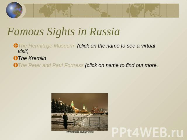 Famous Sights in Russia The Hermitage Museum- (click on the name to see a virtual visit)The KremlinThe Peter and Paul Fortress (click on name to find out more.