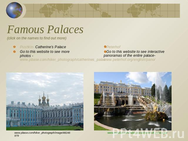 Famous Palaces(click on the names to find out more) Pushkin- Catherine's PalaceGo to this website to see more photos - www.pbase.com/hiker_photograph/catherines_palacPeterhof Go to this website to see interactive panoramas of the entire palace- www.…