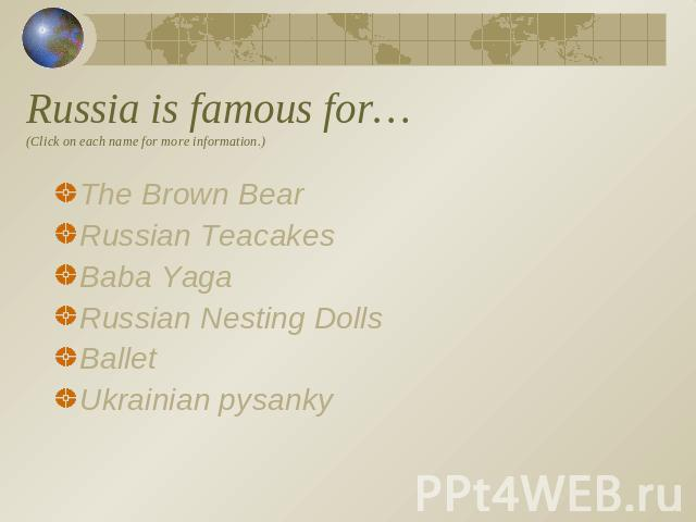 Russia is famous for…(Click on each name for more information.) The Brown BearRussian TeacakesBaba YagaRussian Nesting Dolls BalletUkrainian pysanky