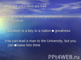 Only the educated are freeThe teacher and time are partners in educationEducatio