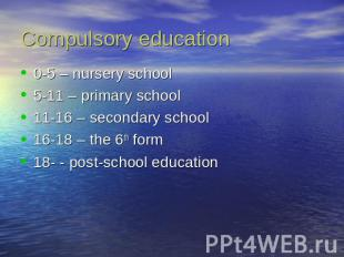 Compulsory education 0-5 – nursery school5-11 – primary school11-16 – secondary