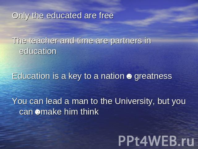 Only the educated are freeThe teacher and time are partners in educationEducation is a key to a nation's greatnessYou can lead a man to the University, but you can't make him think