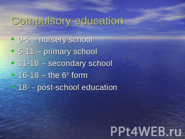Compulsory education 0-5 – nursery school5-11 – primary school11-16 – secondary school16-18 – the 6th form18- - post-school education