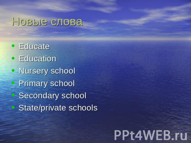 Новые слова EducateEducationNursery schoolPrimary schoolSecondary schoolState/private schools