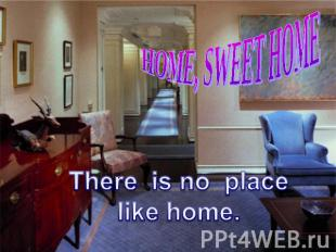 HOME, SWEET HOME There is no placelike home.