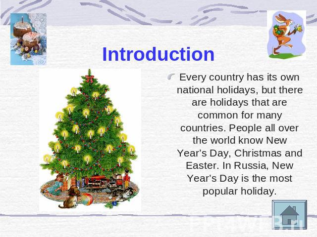 Introduction Every country has its own national holidays, but there are holidays that are common for many countries. People all over the world know New Year's Day, Christmas and Easter. In Russia, New Year's Day is the most popular holiday.