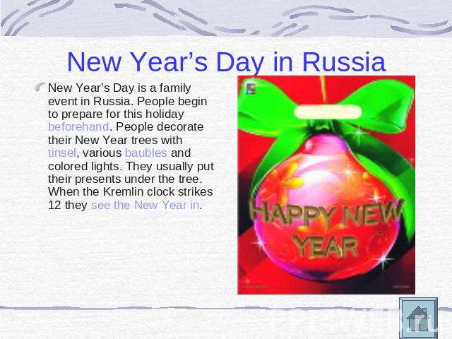 New Year's Day in Russia New Year's Day is a family event in Russia. People begin to prepare for this holiday beforehand. People decorate their New Year trees with tinsel, various baubles and colored lights. They usually put their presents under the…