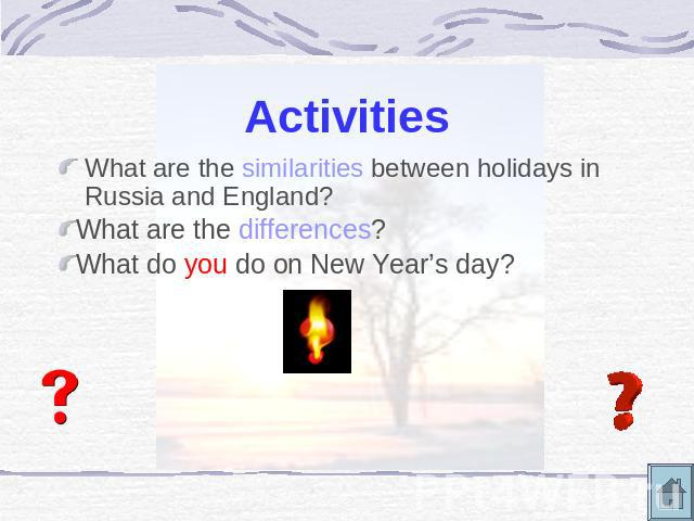 Activities What are the similarities between holidays in Russia and England?What are the differences?What do you do on New Year's day?