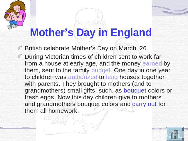 Mother's Day in England British celebrate Mother's Day on March, 26.During Victorian times of children sent to work far from a house at early age, and the money earned by them, sent to the family budget. One day in one year to children was authorize…