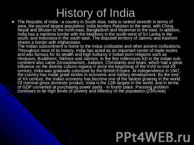History of India The Republic of India - a country in South Asia. India is ranked seventh in terms of area, the second largest population. India borders Pakistan to the west, with China, Nepal and Bhutan to the north-east, Bangladesh and Myanmar to …