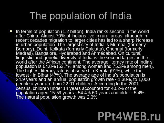 The population of India In terms of population (1.2 billion), India ranks second in the world after China. Almost 70% of Indians live in rural areas, although in recent decades migration to larger cities has led to a sharp increase in urban populati…