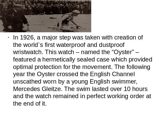 "In 1926, a major step was taken with creation of the world`s first waterproof and dustproof wristwatch. This watch – named the ""Oyster"" – featured a hermetically sealed case which provided optimal protection for the movement. The following year the …"