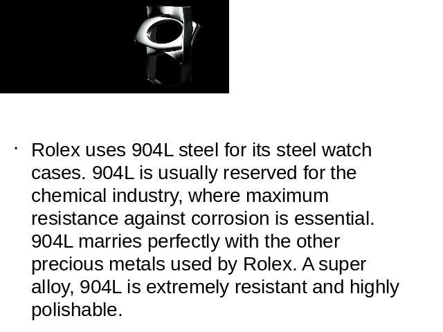 Rolex uses 904L steel for its steel watch cases. 904L is usually reserved for the chemical industry, where maximum resistance against corrosion is essential. 904L marries perfectly with the other precious metals used by Rolex. A super alloy, 904L is…