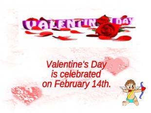 Valentine's Day is celebrated on February 14th.