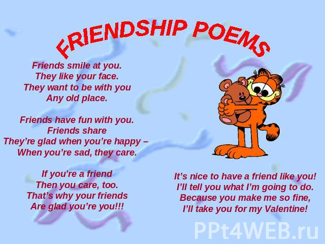 FRIENDSHIP POEMS Friends smile at you.They like your face.They want to be with youAny old place.Friends have fun with you.Friends shareThey're glad when you're happy – When you're sad, they care.If you're a friendThen you care, too.That's why your f…