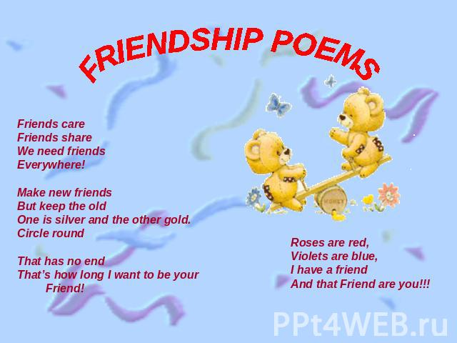 FRIENDSHIP POEMS Friends careFriends shareWe need friendsEverywhere!Make new friendsBut keep the oldOne is silver and the other gold.Circle roundThat has no end That's how long I want to be your Friend!Roses are red,Violets are blue,I have a friendA…