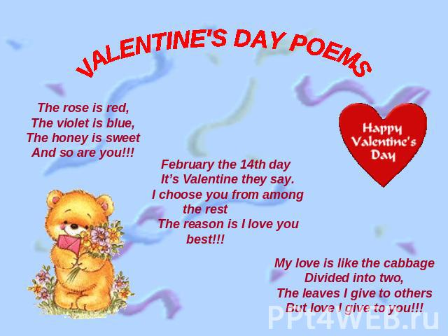 VALENTINE'S DAY POEMS The rose is red,The violet is blue,The honey is sweetAnd so are you!!! February the 14th dayIt's Valentine they say.I choose you from among the restThe reason is I love you best!!!My love is like the cabbageDivided into two,The…