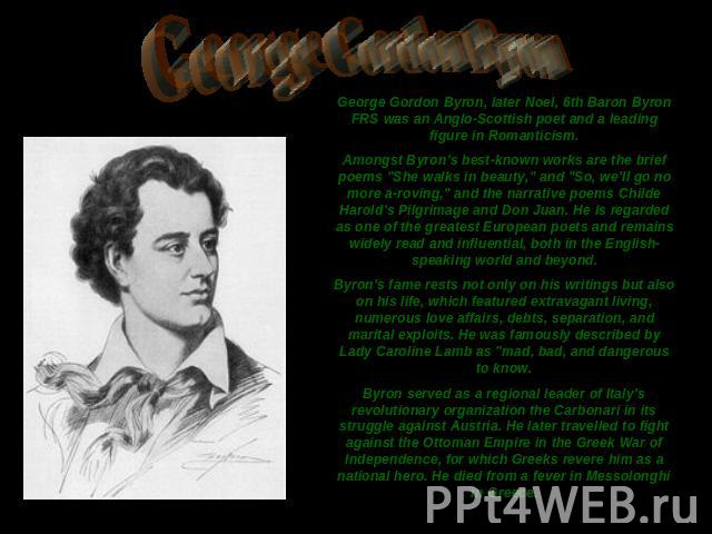 George Gordon Byron George Gordon Byron, later Noel, 6th Baron Byron FRS was an Anglo-Scottish poet and a leading figure in Romanticism.Amongst Byron's best-known works are the brief poems