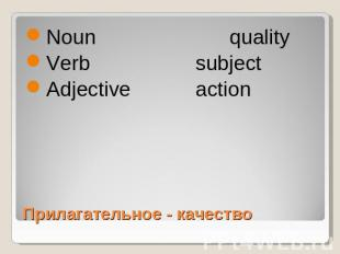NounqualityVerbsubjectAdjectiveactionПрилагательное - качество