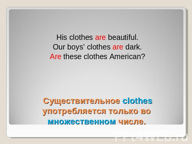 His clothes are beautiful.Our boys' clothes are dark.Are these clothes American? Существительное clothes употребляется только во множественном числе.