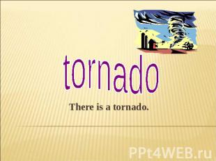 tornadoThere is a tornado.