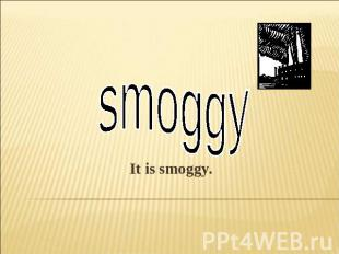 smoggyIt is smoggy.