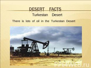 desert facts Turkestan DesertThere is lots of oil in the Turkestan Desert