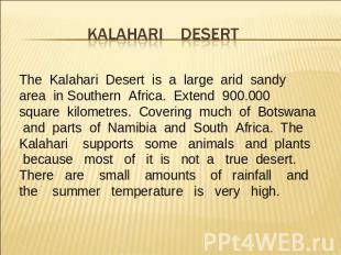 The Kalahari Desert is a large arid sandy area in Southern Africa. Extend 900.00