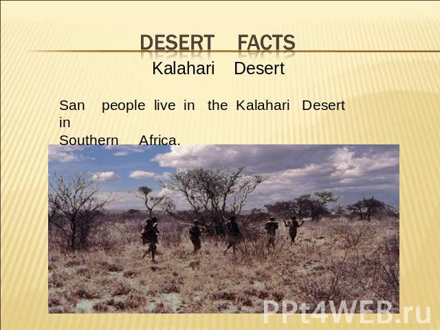 Desert facts Kalahari DesertSan people live in the Kalahari Desert in Southern Africa.