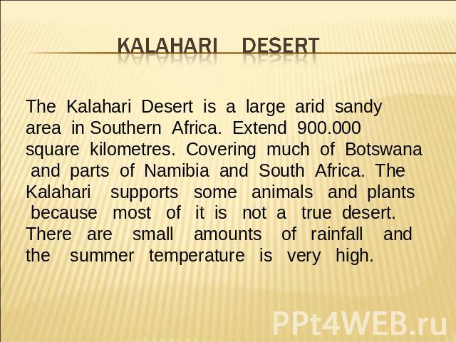 The Kalahari Desert is a large arid sandy area in Southern Africa. Extend 900.000 square kilometres. Covering much of Botswana and parts of Namibia and South Africa. The Kalahari supports some animals and plants because most of it is not a true dese…