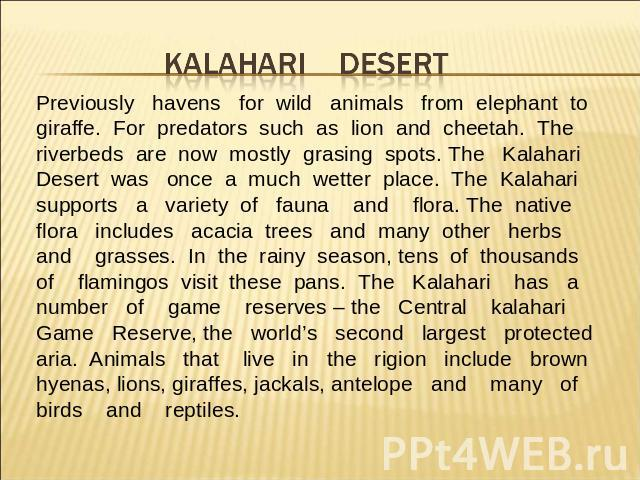 Previously havens for wild animals from elephant to giraffe. For predators such as lion and cheetah. The riverbeds are now mostly grasing spots. The KalahariDesert was once a much wetter place. The Kalaharisupports a variety of fauna and flora. The …