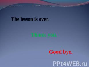 The lesson is over. Thank you.Good bye.