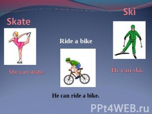 Skate She can skate. Ride a bikeHe can ride a bike.SkiHe can ski.