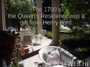 The 1700's the Queen's Residence was a gift from Henry Ford.