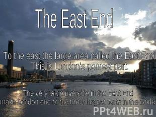 The East EndTo the east the large area called the East End. This is London's poo
