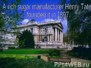 A rich sugar manufacturer Henry Tate founded it in 1897.