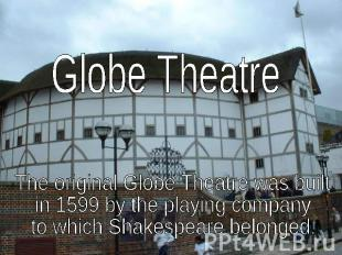 Globe TheatreThe original Globe Theatre was built in 1599 by the playing company