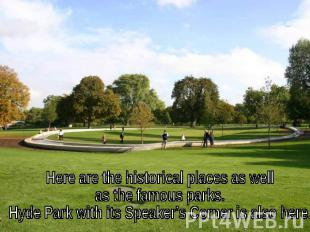 Here are the historical places as well as the famous parks. Hyde Park with its S