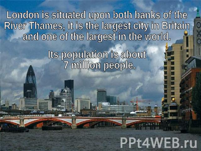 London is situated upon both banks of the River Thames, it is the largest city in Britain and one of the largest in the world.Its population is about 7 million people.