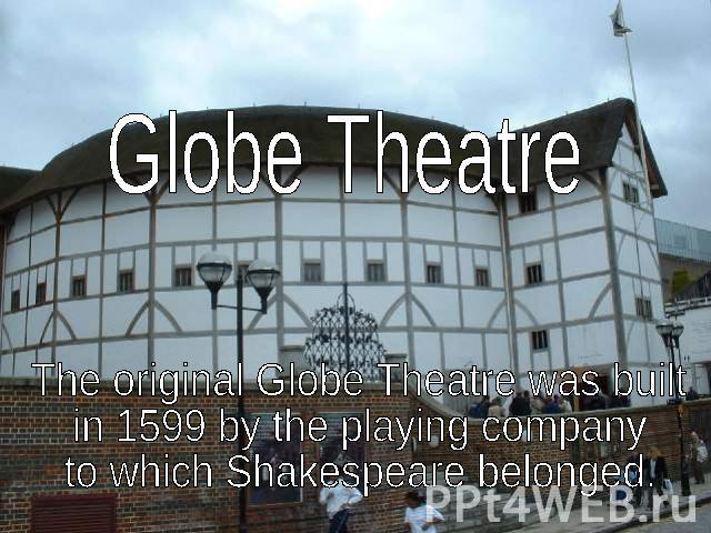 Globe TheatreThe original Globe Theatre was built in 1599 by the playing company to which Shakespeare belonged.
