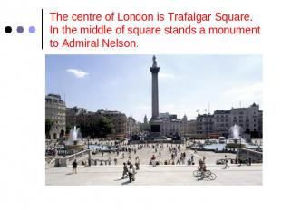 The centre of London is Trafalgar Square.In the middle of square stands a monume