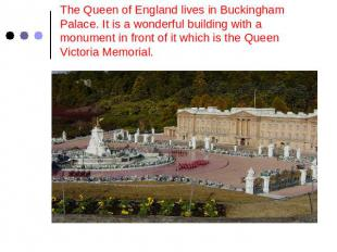 The Queen of England lives in Buckingham Palace. It is a wonderful building with