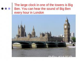 The large clock in one of the towers is Big Ben. You can hear the sound of Big B
