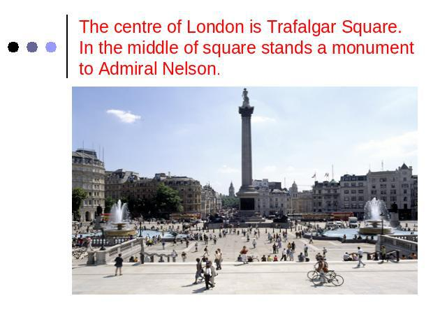 The centre of London is Trafalgar Square.In the middle of square stands a monument to Admiral Nelson.