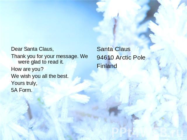 Dear Santa Claus,Thank you for your message. We were glad to read it.How are you?We wish you all the best.Yours truly,5A Form.Santa Claus94610 Arctic PoleFinland