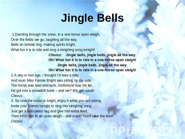 Jingle Bells  1.Dashing through the snow, in a one-horse open sleigh,Over the fields we go, laughing all the way.Bells on bobtail ring, making spirits bright,What fun it is to ride and sing a sleighing song tonight!Chorus: Jingle bells, jingle bells…